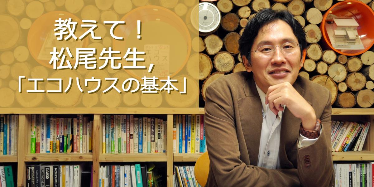 教えて!松尾先生。「エコハウスの基本」