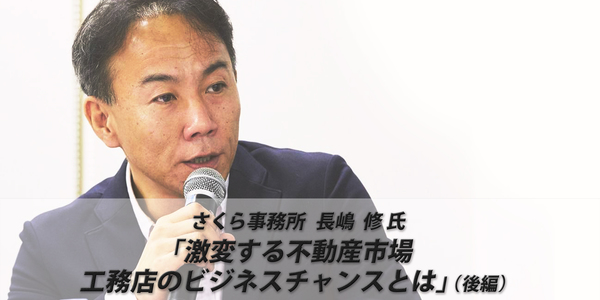 さくら事務所 長嶋修氏「激変する不動産市場 工務店のビジネスチャンスとは」(後編)