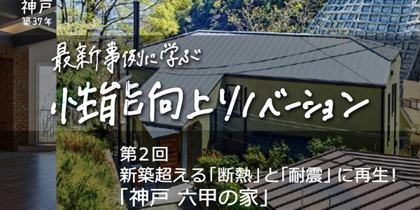 第2回 築37年の中古住宅を、新築超える「断熱」と「耐震」に再生! 「神戸 六甲の家」