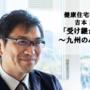 健康住宅 吉本高広氏「受け継がれる家~九州の心と技~」(前編)